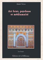 Art brut, psychose et médiumnité - Michel Thévoz